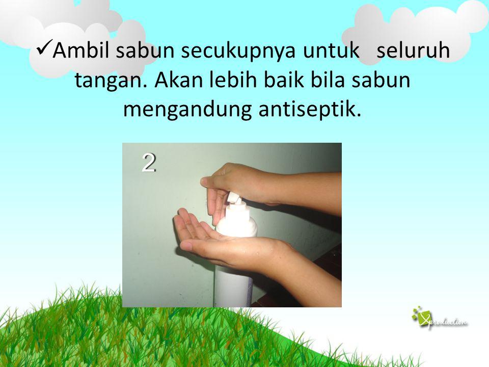 Ambil sabun secukupnya untuk seluruh tangan. Akan lebih baik bila sabun mengandung antiseptik.