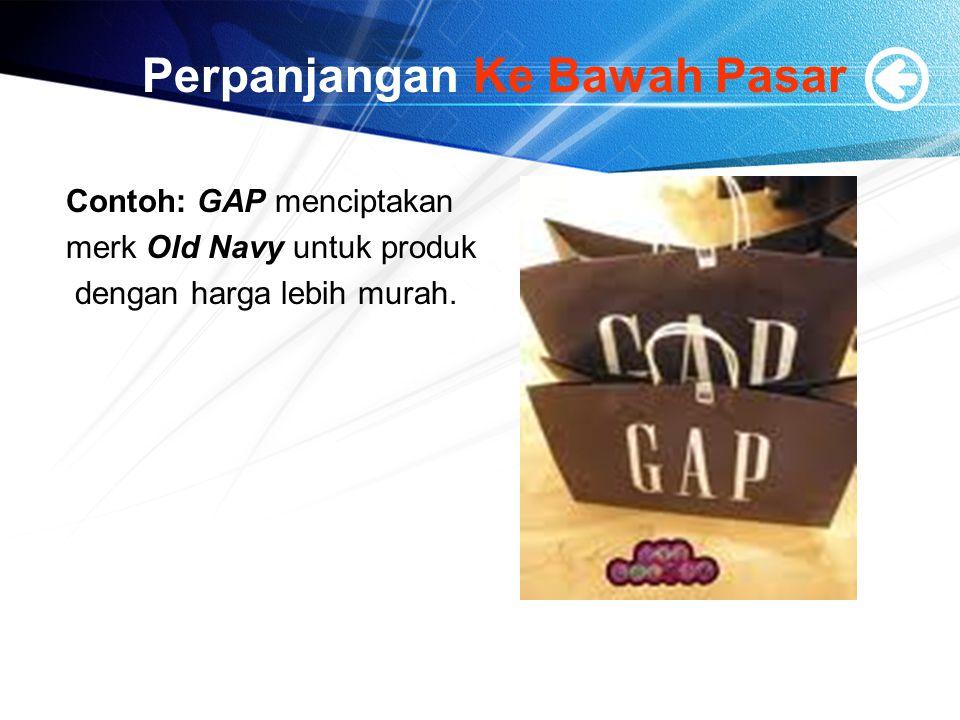 Perpanjangan Ke Bawah Pasar Contoh: GAP menciptakan merk Old Navy untuk produk dengan harga lebih murah.