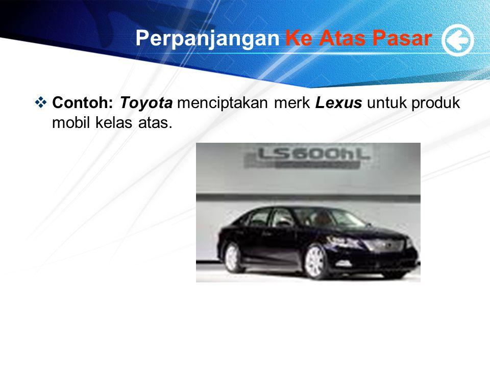 Perpanjangan Ke Atas Pasar  Contoh: Toyota menciptakan merk Lexus untuk produk mobil kelas atas.