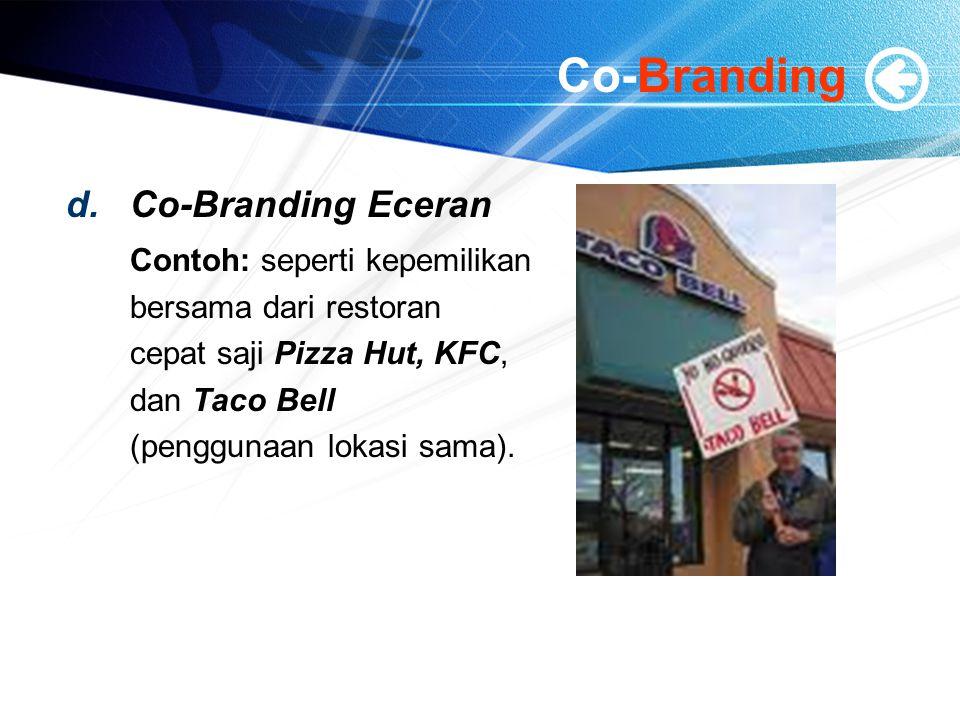 Co-Branding d.Co-Branding Eceran Contoh: seperti kepemilikan bersama dari restoran cepat saji Pizza Hut, KFC, dan Taco Bell (penggunaan lokasi sama).