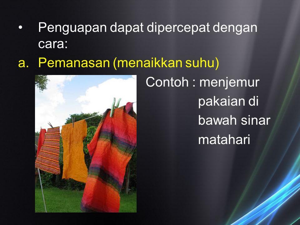 Penguapan dapat dipercepat dengan cara: a.Pemanasan (menaikkan suhu) Contoh : menjemur pakaian di bawah sinar matahari