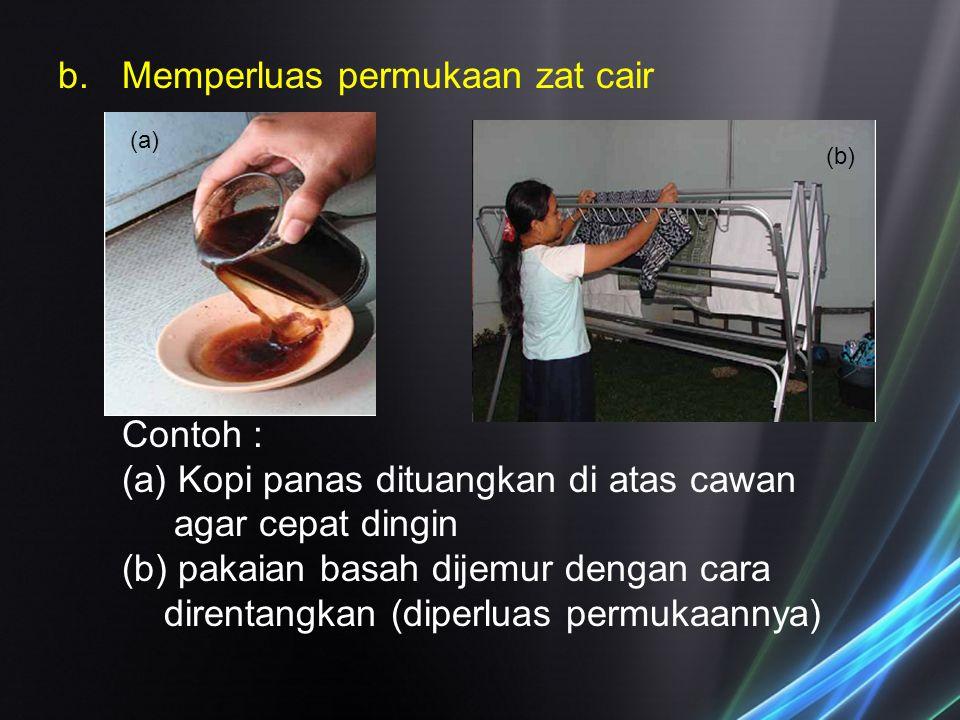 b.Memperluas permukaan zat cair Contoh : (a) Kopi panas dituangkan di atas cawan agar cepat dingin (b) pakaian basah dijemur dengan cara direntangkan