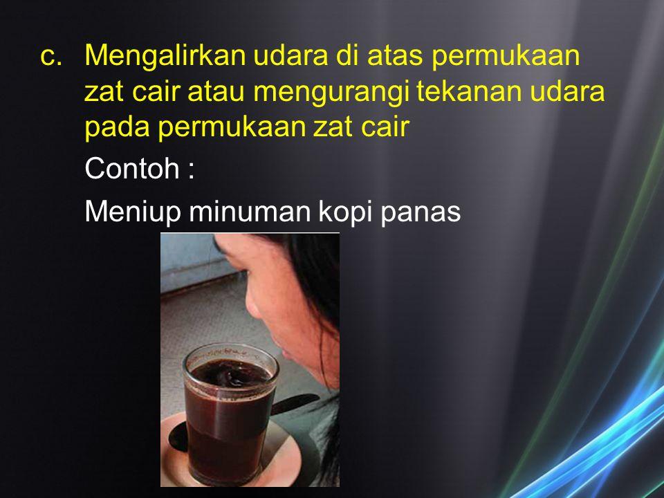 c.Mengalirkan udara di atas permukaan zat cair atau mengurangi tekanan udara pada permukaan zat cair Contoh : Meniup minuman kopi panas