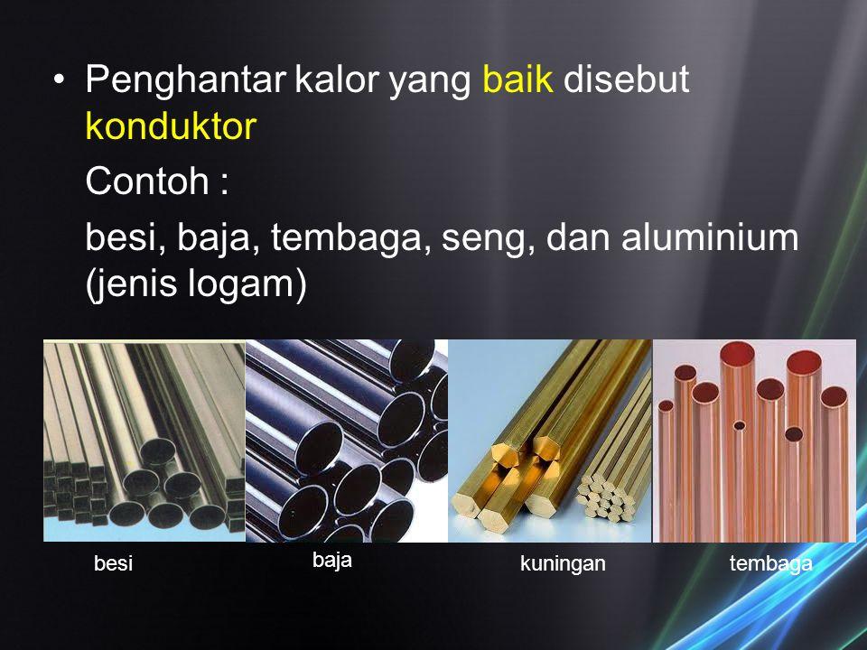 Penghantar kalor yang baik disebut konduktor Contoh : besi, baja, tembaga, seng, dan aluminium (jenis logam) besi baja kuningantembaga