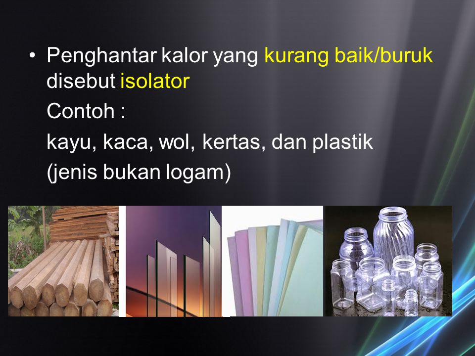 Penghantar kalor yang kurang baik/buruk disebut isolator Contoh : kayu, kaca, wol, kertas, dan plastik (jenis bukan logam)
