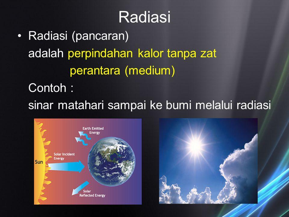 Radiasi Radiasi (pancaran) adalah perpindahan kalor tanpa zat perantara (medium) Contoh : sinar matahari sampai ke bumi melalui radiasi