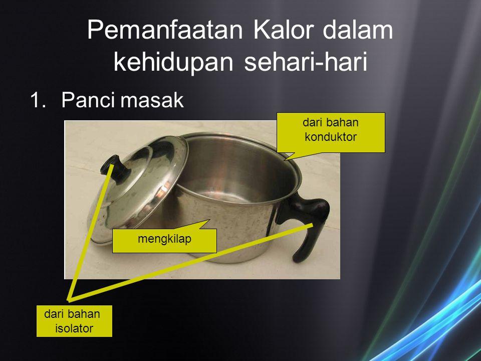 Pemanfaatan Kalor dalam kehidupan sehari-hari 1.Panci masak dari bahan konduktor dari bahan isolator mengkilap