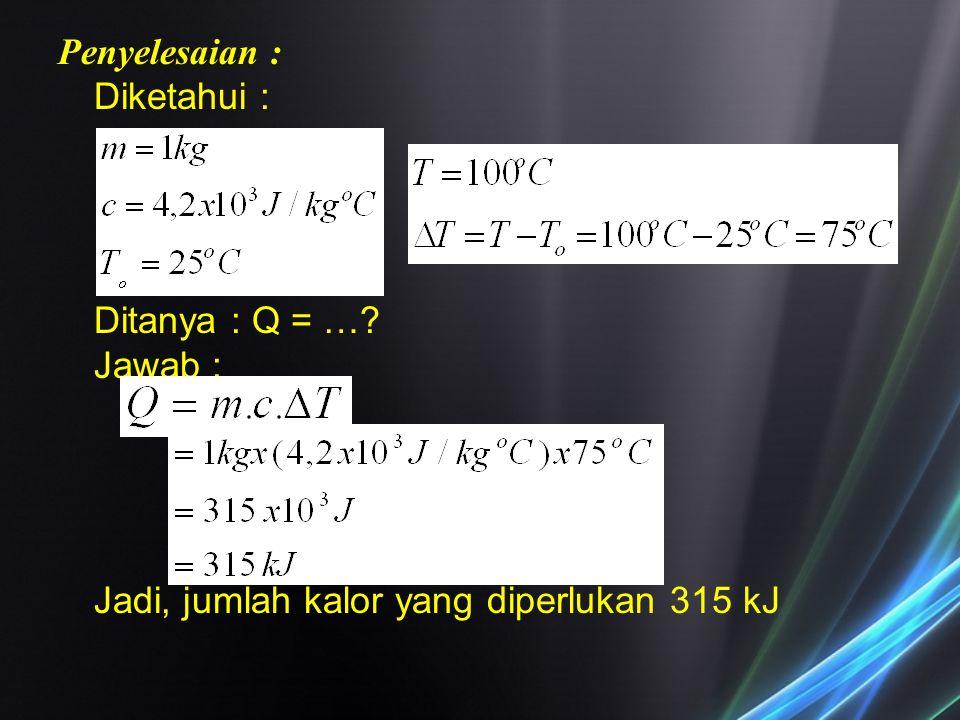 Penyelesaian : Diketahui : Ditanya : Q = …? Jawab : Jadi, jumlah kalor yang diperlukan 315 kJ