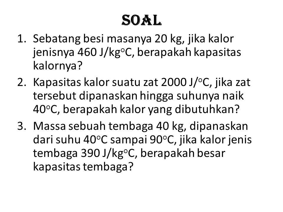 Soal 1.Sebatang besi masanya 20 kg, jika kalor jenisnya 460 J/kg o C, berapakah kapasitas kalornya.
