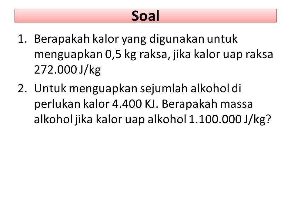 Soal 1.Berapakah kalor yang digunakan untuk menguapkan 0,5 kg raksa, jika kalor uap raksa 272.000 J/kg 2.Untuk menguapkan sejumlah alkohol di perlukan kalor 4.400 KJ.