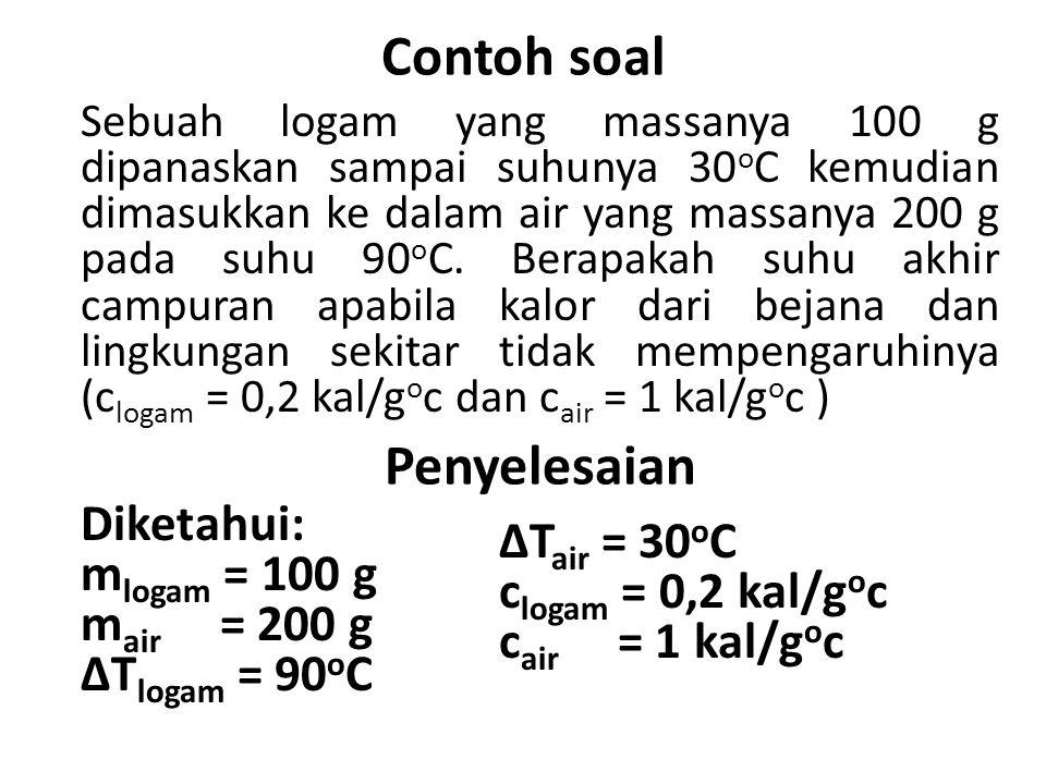 Contoh soal Sebuah logam yang massanya 100 g dipanaskan sampai suhunya 30 o C kemudian dimasukkan ke dalam air yang massanya 200 g pada suhu 90 o C.