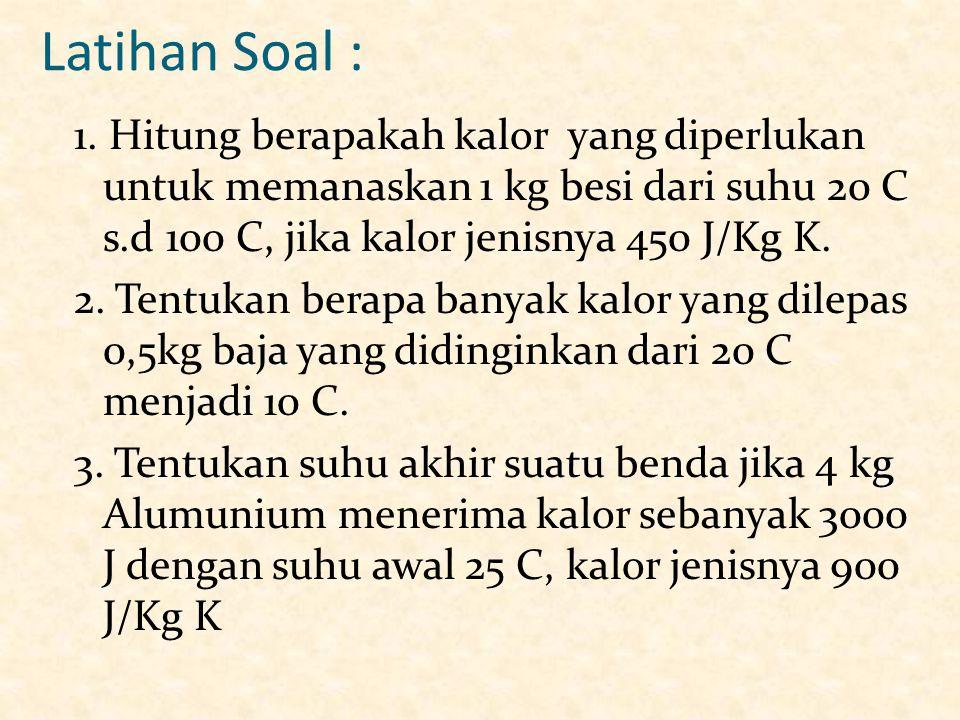 Latihan Soal : 1. Hitung berapakah kalor yang diperlukan untuk memanaskan 1 kg besi dari suhu 20 C s.d 100 C, jika kalor jenisnya 450 J/Kg K. 2. Tentu