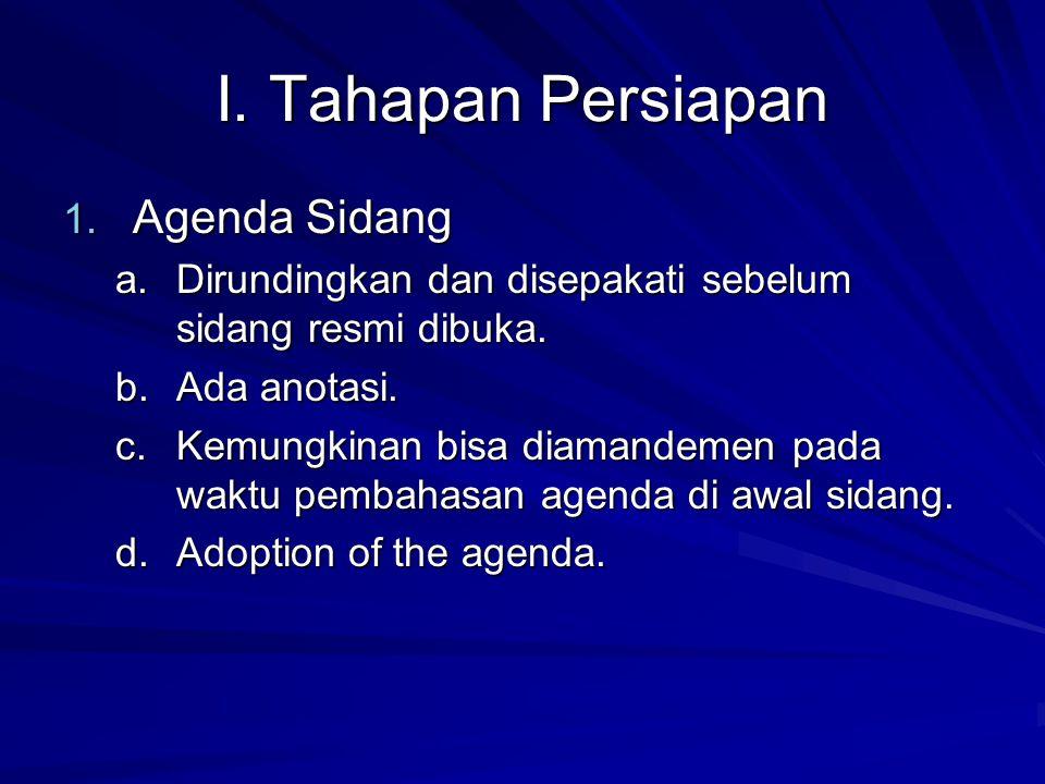 I. Tahapan Persiapan 1. Agenda Sidang a.Dirundingkan dan disepakati sebelum sidang resmi dibuka. b.Ada anotasi. c.Kemungkinan bisa diamandemen pada wa