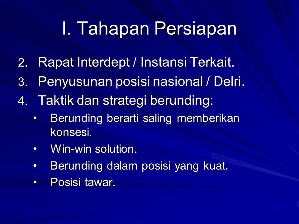 I. Tahapan Persiapan 2. Rapat Interdept / Instansi Terkait. 3. Penyusunan posisi nasional / Delri. 4. Taktik dan strategi berunding: Berunding berarti
