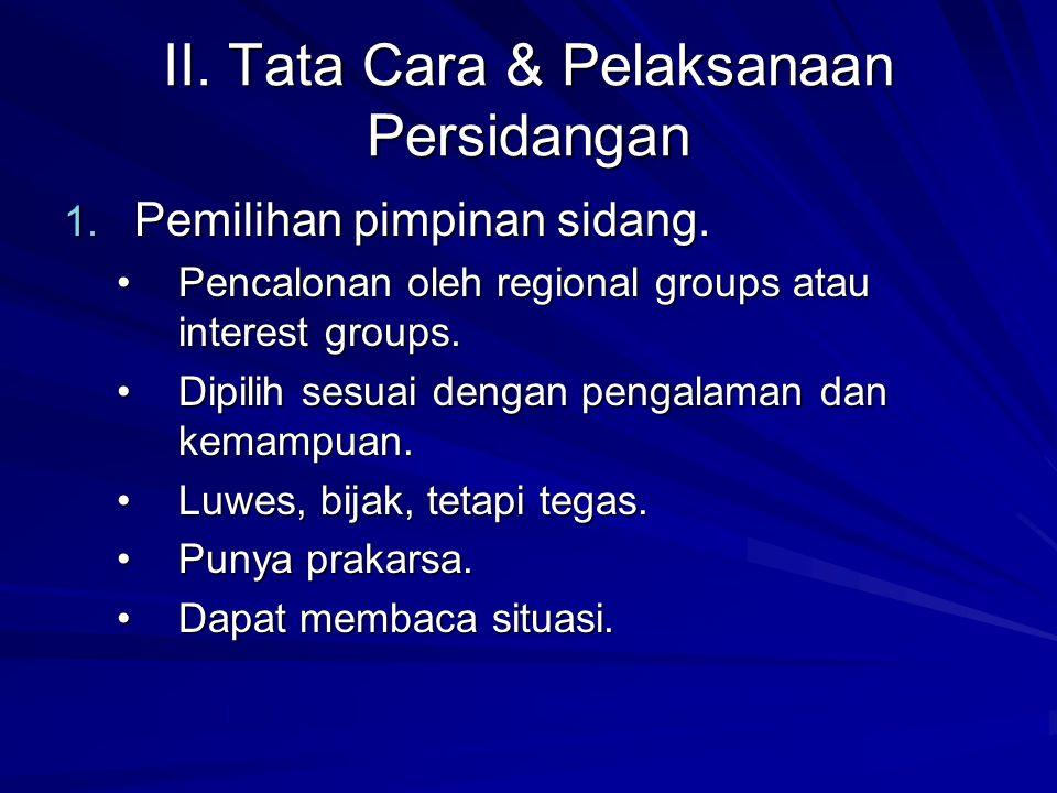 II. Tata Cara & Pelaksanaan Persidangan 1. Pemilihan pimpinan sidang. Pencalonan oleh regional groups atau interest groups.Pencalonan oleh regional gr