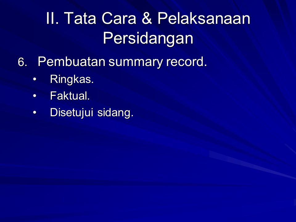 II. Tata Cara & Pelaksanaan Persidangan 6. Pembuatan summary record. Ringkas.Ringkas. Faktual.Faktual. Disetujui sidang.Disetujui sidang.