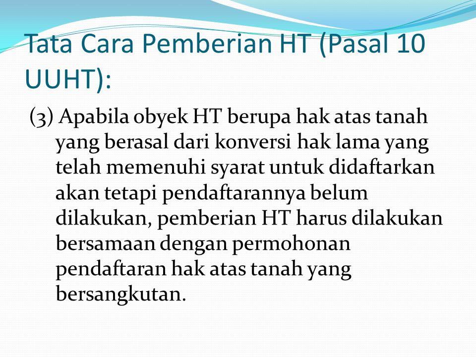 Tata Cara Pemberian HT (Pasal 10 UUHT): (3) Apabila obyek HT berupa hak atas tanah yang berasal dari konversi hak lama yang telah memenuhi syarat untu