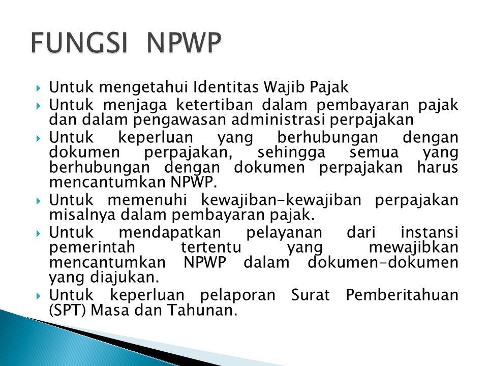  Untuk mengetahui Identitas Wajib Pajak  Untuk menjaga ketertiban dalam pembayaran pajak dan dalam pengawasan administrasi perpajakan  Untuk keperluan yang berhubungan dengan dokumen perpajakan, sehingga semua yang berhubungan dengan dokumen perpajakan harus mencantumkan NPWP.