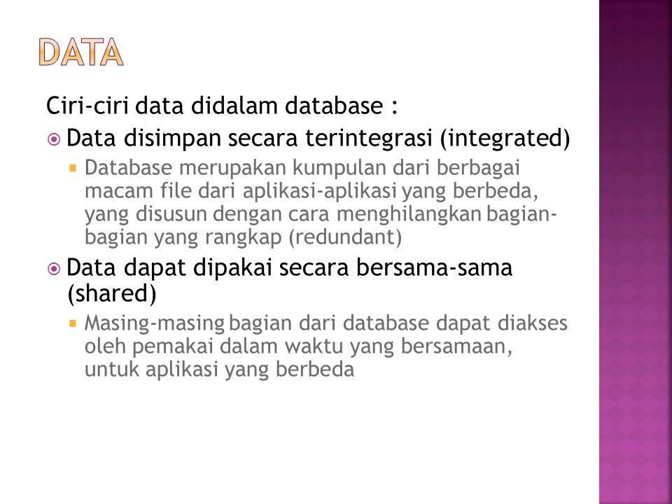 Ciri-ciri data didalam database :  Data disimpan secara terintegrasi (integrated)  Database merupakan kumpulan dari berbagai macam file dari aplikas