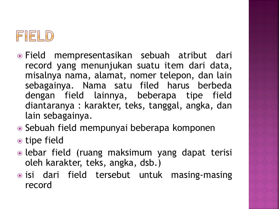  Field mempresentasikan sebuah atribut dari record yang menunjukan suatu item dari data, misalnya nama, alamat, nomer telepon, dan lain sebagainya. N