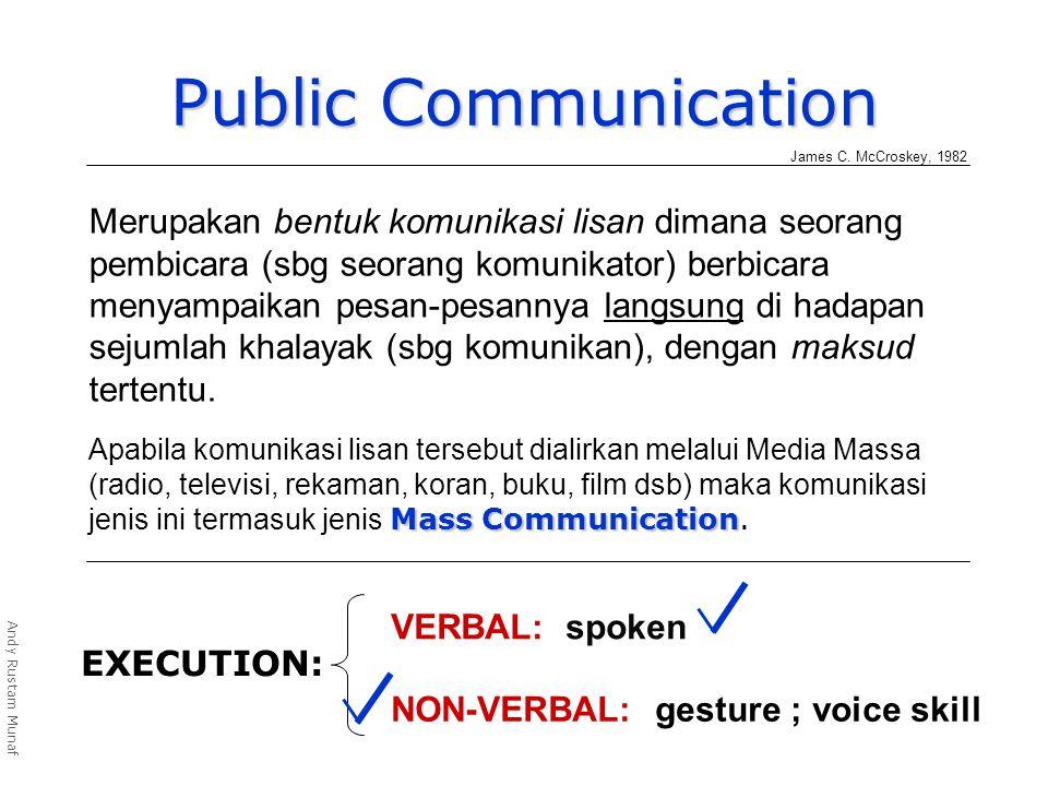 Public Communication EXECUTION: VERBAL: spoken NON-VERBAL: gesture ; voice skill Andy Rustam Munaf Merupakan bentuk komunikasi lisan dimana seorang pembicara (sbg seorang komunikator) berbicara menyampaikan pesan-pesannya langsung di hadapan sejumlah khalayak (sbg komunikan), dengan maksud tertentu.