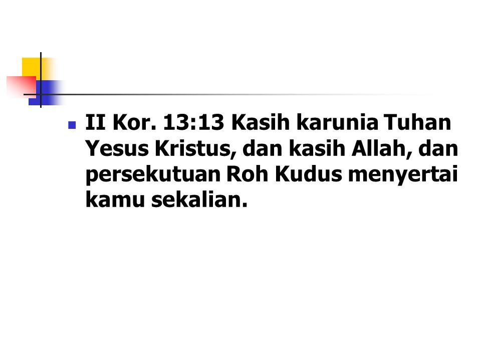 II Kor. 13:13 Kasih karunia Tuhan Yesus Kristus, dan kasih Allah, dan persekutuan Roh Kudus menyertai kamu sekalian.