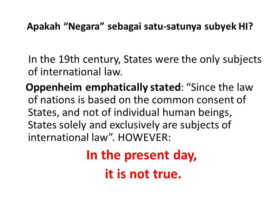 "Apakah ""Negara"" sebagai satu-satunya subyek HI? In the 19th century, States were the only subjects of international law. Oppenheim emphatically stated"