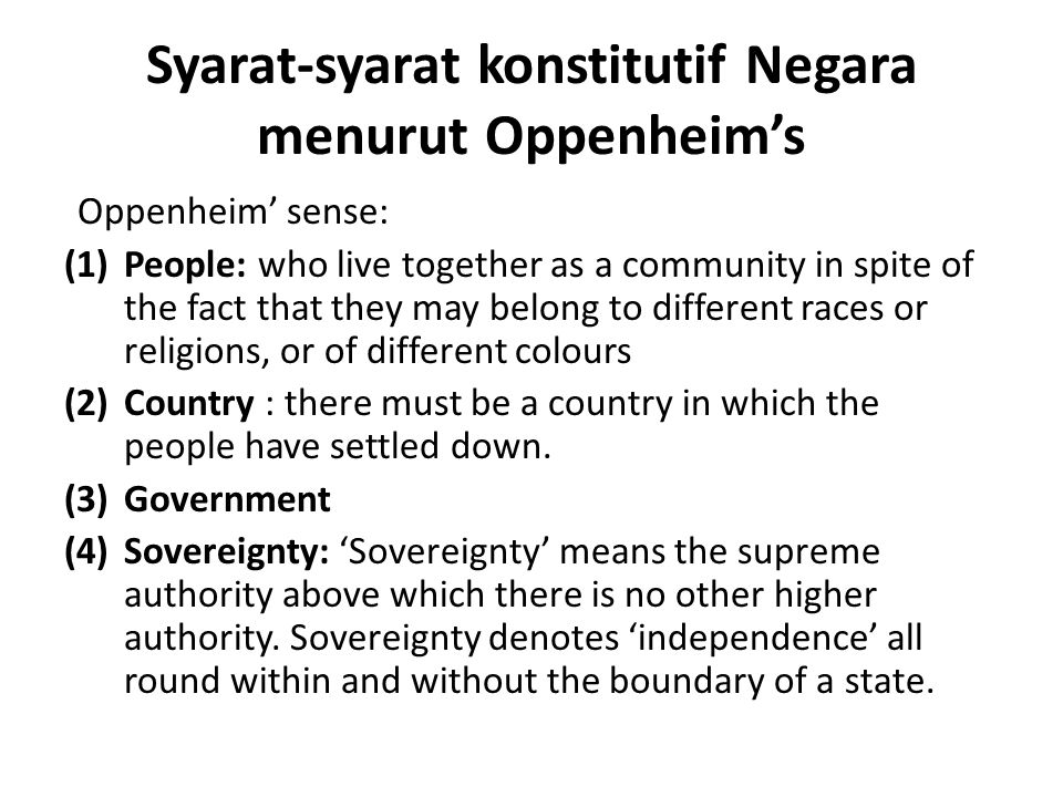Syarat-syarat konstitutif Negara menurut Oppenheim's Oppenheim' sense: (1)People: who live together as a community in spite of the fact that they may belong to different races or religions, or of different colours (2)Country : there must be a country in which the people have settled down.