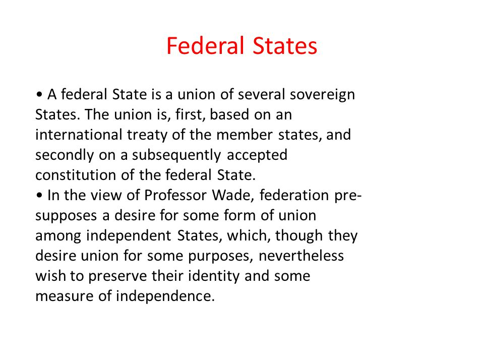 Federal States A federal State is a union of several sovereign States.