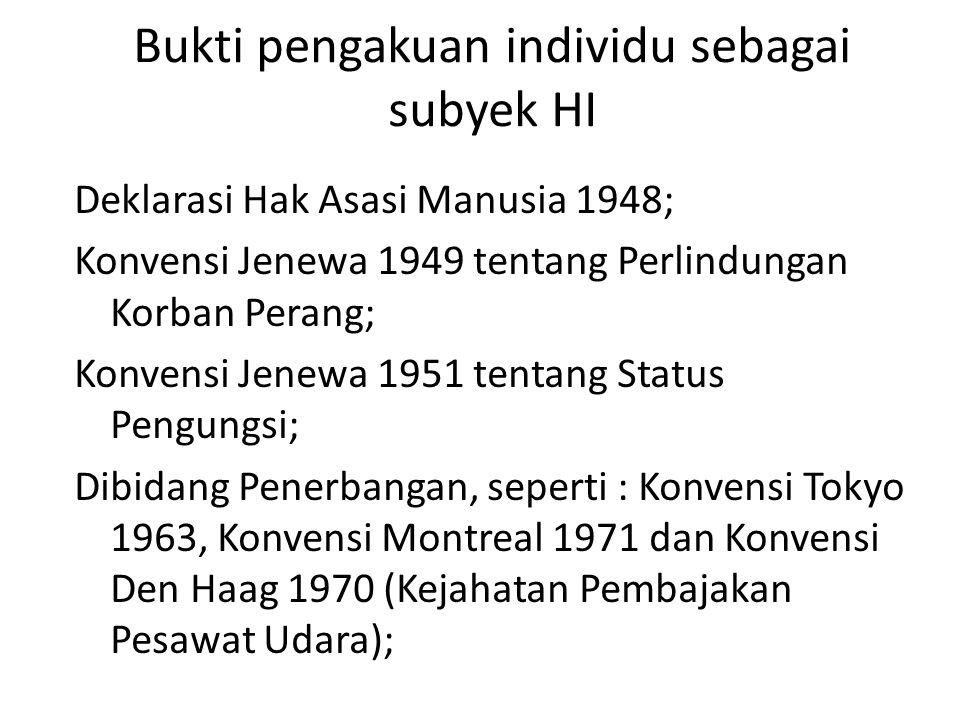 Bukti pengakuan individu sebagai subyek HI Deklarasi Hak Asasi Manusia 1948; Konvensi Jenewa 1949 tentang Perlindungan Korban Perang; Konvensi Jenewa