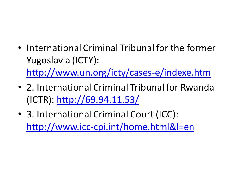 International Criminal Tribunal for the former Yugoslavia (ICTY): http://www.un.org/icty/cases-e/indexe.htm http://www.un.org/icty/cases-e/indexe.htm 2.