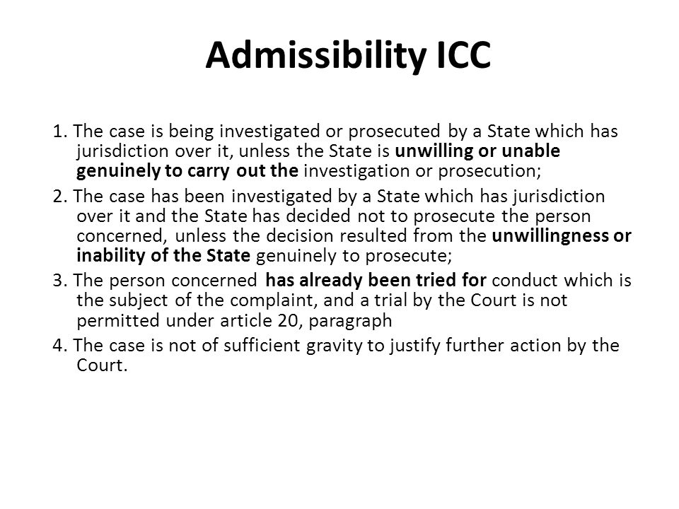 Admissibility ICC 1. The case is being investigated or prosecuted by a State which has jurisdiction over it, unless the State is unwilling or unable g