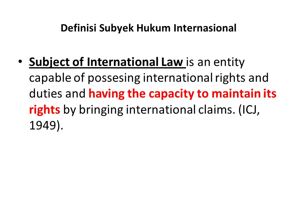 Definisi Subyek Hukum Internasional Subject of International Law is an entity capable of possesing international rights and duties and having the capacity to maintain its rights by bringing international claims.