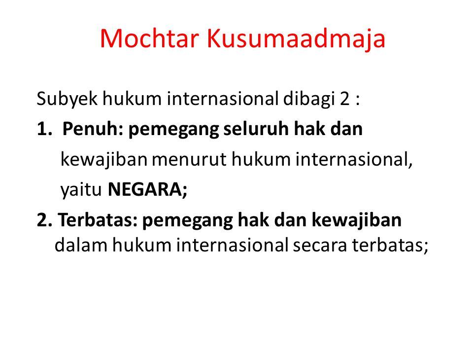 Mochtar Kusumaadmaja Subyek hukum internasional dibagi 2 : 1. Penuh: pemegang seluruh hak dan kewajiban menurut hukum internasional, yaitu NEGARA; 2.