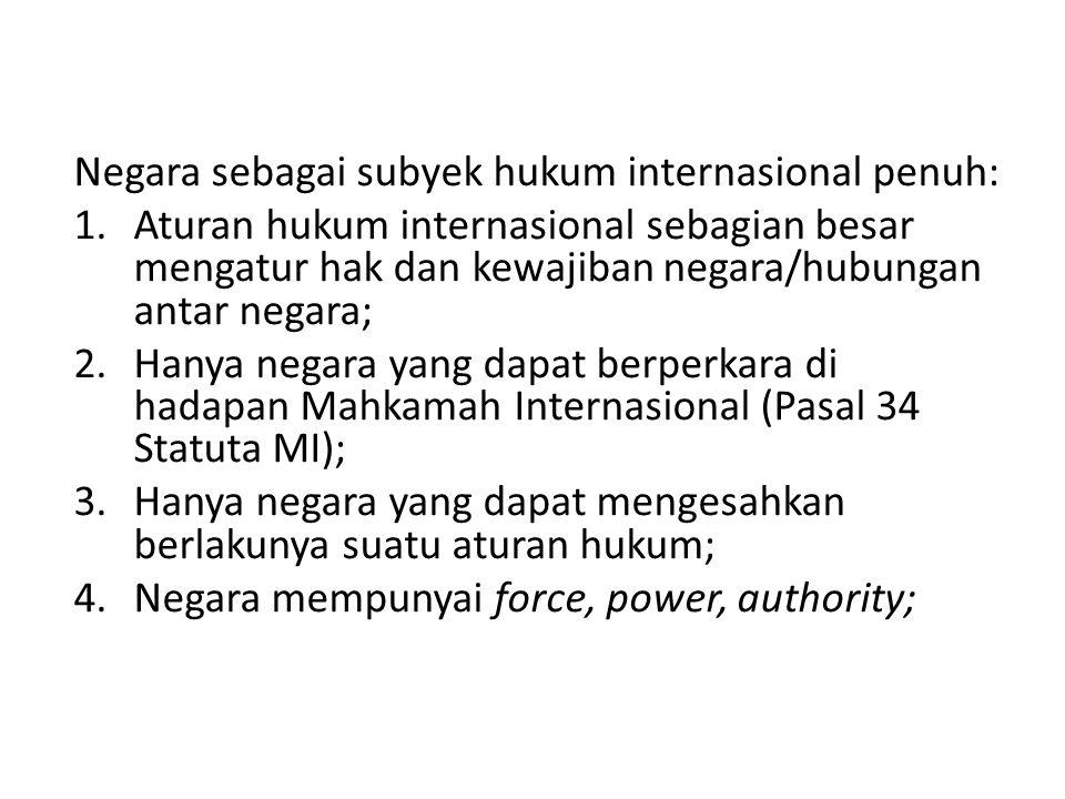Negara sebagai subyek hukum internasional penuh: 1.Aturan hukum internasional sebagian besar mengatur hak dan kewajiban negara/hubungan antar negara;