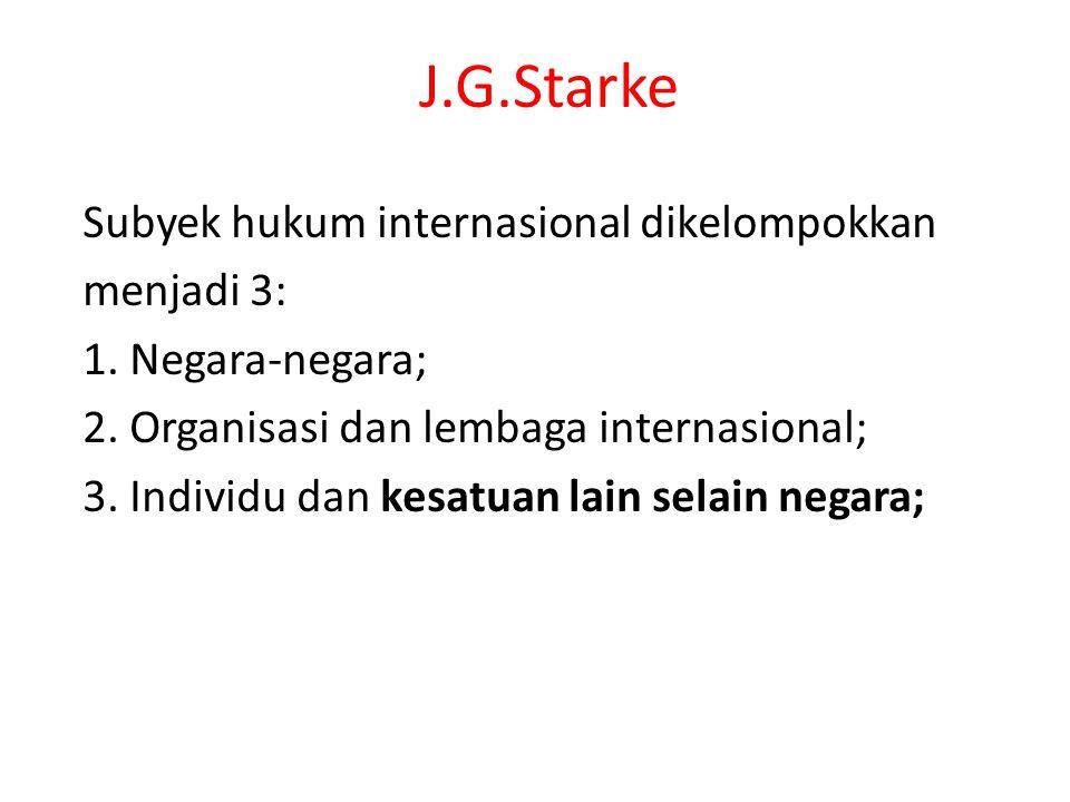 J.G.Starke Subyek hukum internasional dikelompokkan menjadi 3: 1. Negara-negara; 2. Organisasi dan lembaga internasional; 3. Individu dan kesatuan lai
