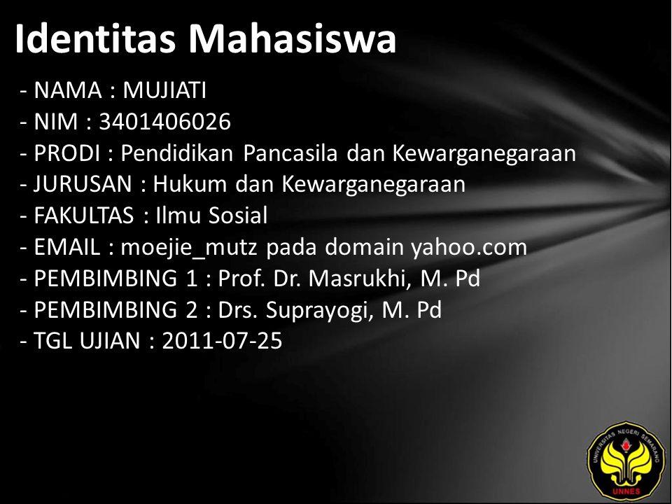 Identitas Mahasiswa - NAMA : MUJIATI - NIM : 3401406026 - PRODI : Pendidikan Pancasila dan Kewarganegaraan - JURUSAN : Hukum dan Kewarganegaraan - FAKULTAS : Ilmu Sosial - EMAIL : moejie_mutz pada domain yahoo.com - PEMBIMBING 1 : Prof.