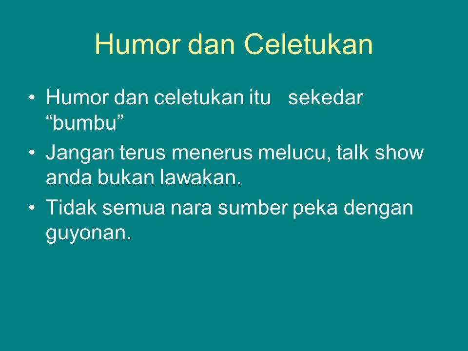 """Humor dan Celetukan Humor dan celetukan itu sekedar """"bumbu"""" Jangan terus menerus melucu, talk show anda bukan lawakan. Tidak semua nara sumber peka de"""