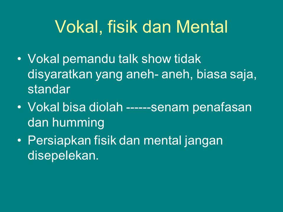 Vokal, fisik dan Mental Vokal pemandu talk show tidak disyaratkan yang aneh- aneh, biasa saja, standar Vokal bisa diolah ------senam penafasan dan hum