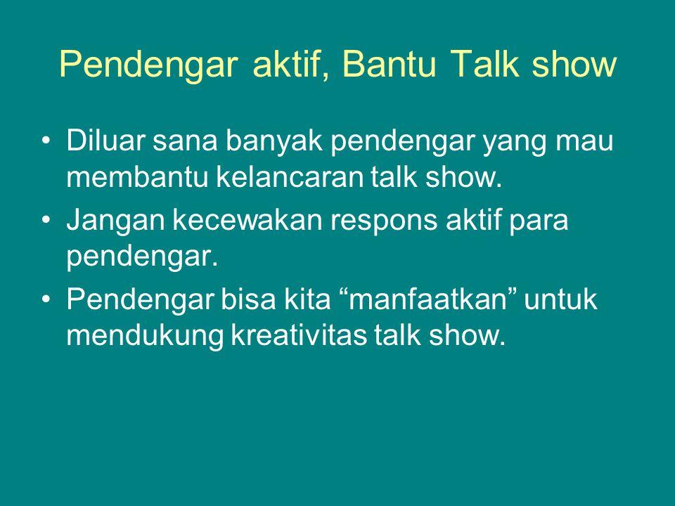 Pendengar aktif, Bantu Talk show Diluar sana banyak pendengar yang mau membantu kelancaran talk show. Jangan kecewakan respons aktif para pendengar. P