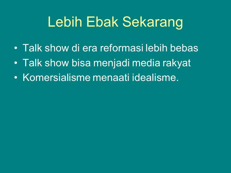 Lebih Ebak Sekarang Talk show di era reformasi lebih bebas Talk show bisa menjadi media rakyat Komersialisme menaati idealisme.