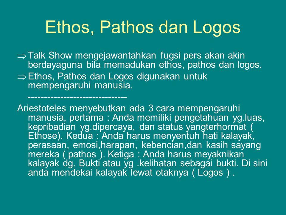 Ethos, Pathos dan Logos  Talk Show mengejawantahkan fugsi pers akan akin berdayaguna bila memadukan ethos, pathos dan logos.  Ethos, Pathos dan Logo