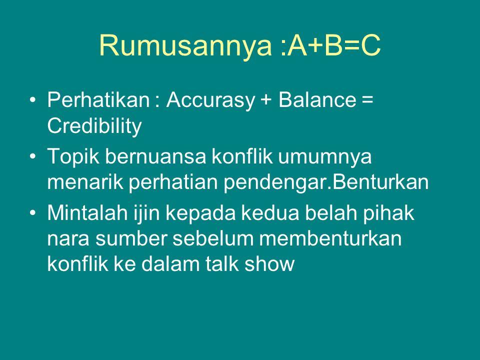 Rumusannya :A+B=C Perhatikan : Accurasy + Balance = Credibility Topik bernuansa konflik umumnya menarik perhatian pendengar.Benturkan Mintalah ijin ke