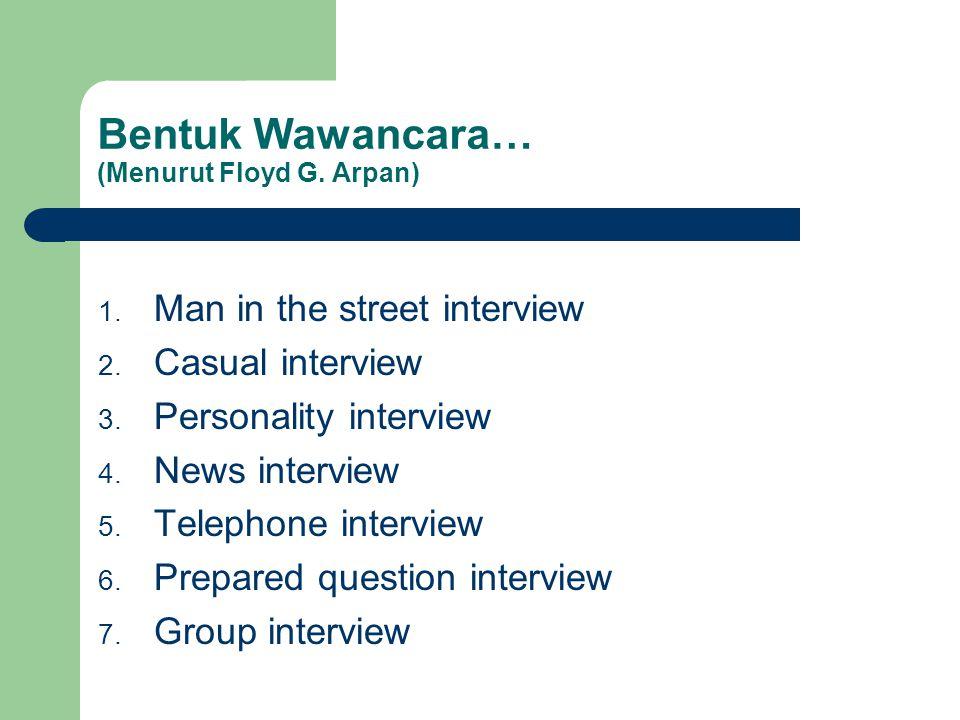 Bentuk Wawancara… (Menurut Floyd G. Arpan) 1. Man in the street interview 2. Casual interview 3. Personality interview 4. News interview 5. Telephone