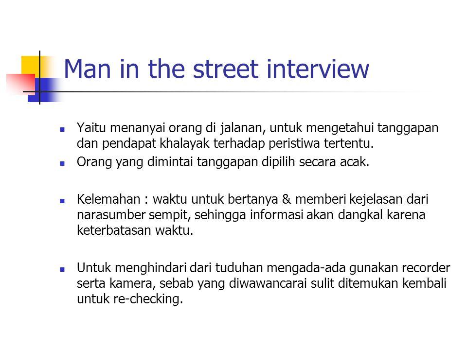 Man in the street interview Yaitu menanyai orang di jalanan, untuk mengetahui tanggapan dan pendapat khalayak terhadap peristiwa tertentu. Orang yang