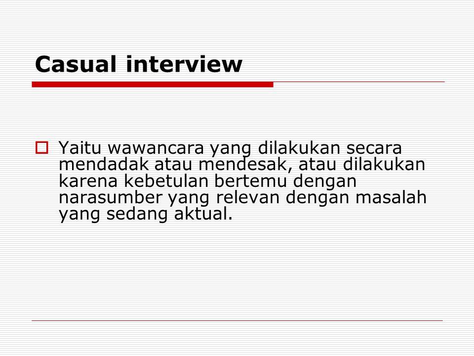 Casual interview  Yaitu wawancara yang dilakukan secara mendadak atau mendesak, atau dilakukan karena kebetulan bertemu dengan narasumber yang releva