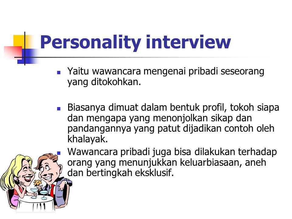 Personality interview Yaitu wawancara mengenai pribadi seseorang yang ditokohkan. Biasanya dimuat dalam bentuk profil, tokoh siapa dan mengapa yang me