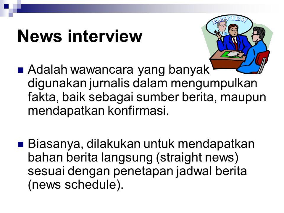 News interview Adalah wawancara yang banyak digunakan jurnalis dalam mengumpulkan fakta, baik sebagai sumber berita, maupun mendapatkan konfirmasi. Bi