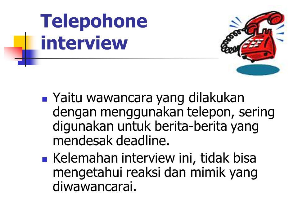 Telepohone interview Yaitu wawancara yang dilakukan dengan menggunakan telepon, sering digunakan untuk berita-berita yang mendesak deadline. Kelemahan