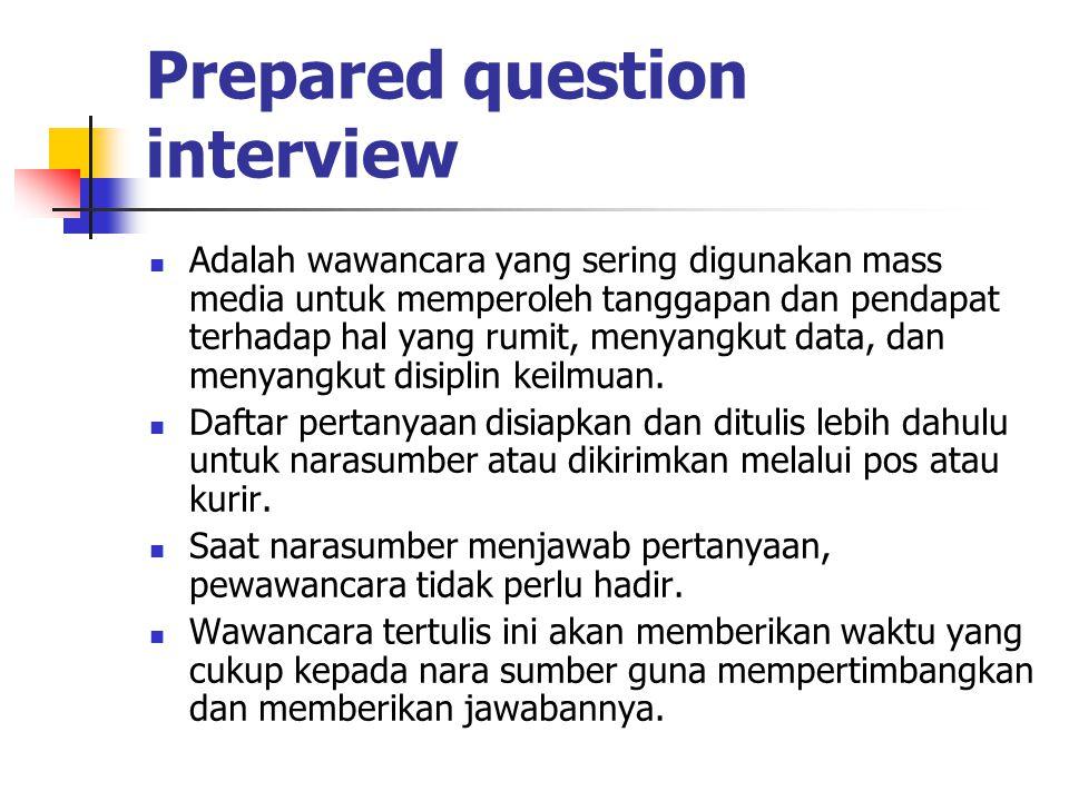 Prepared question interview Adalah wawancara yang sering digunakan mass media untuk memperoleh tanggapan dan pendapat terhadap hal yang rumit, menyang